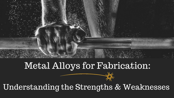 Metal Alloys for Fabrication-Understanding the Strengths & Weaknesses